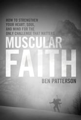 Muscular Faith - How to Strengthen Your Heart, Soul, and Mind for the Only Challenge That Matters ebook by Ben Patterson