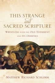 This Strange and Sacred Scripture - Wrestling with the Old Testament and Its Oddities ebook by Matthew Richard Schlimm