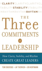 Three Commitments of Leadership: How Clarity, Stability, and Rhythm Create Great Leaders ebook by Tom Endersbe,Jon Wortmann,Jay Therrien