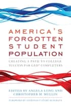 America's Forgotten Student Population - Creating a Path to College Success for GED® Completers ebook by Angela Long, Christopher M. Mullin, Story Musgrave