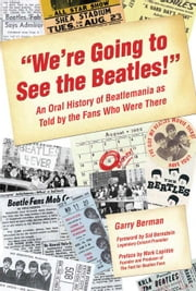 """We're Going to See the Beatles!"": An Oral History of Beatlemania as Told by the Fans Who Were There ebook by Garry"