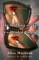 The Wedding of the Two-Headed Woman - A Novel ebook by Alice Mattison