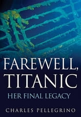 Farewell, Titanic - Her Final Legacy ebook by Charles Pellegrino