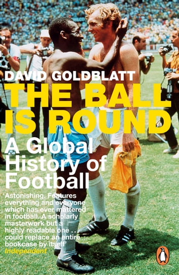 The Ball is Round - A Global History of Football eBook by David Goldblatt