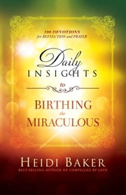 Daily Insights to Birthing the Miraculous - 100 Devotions for Reflection and Prayer ebook by Heidi Baker