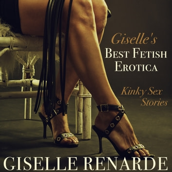 Giselle's Best Fetish Erotica - Kinky Sex Stories audiobook by Giselle Renarde