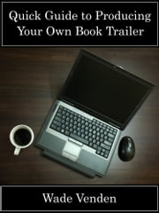 Quick Guide to Producing Your Own Book Trailer ebook by Wade Venden