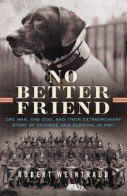 No Better Friend - One Man, One Dog, and Their Extraordinary Story of Courage and Survival in WWII ebook by Robert Weintraub