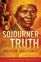Sojourner Truth - American Abolitionist ebook by W. Terry Whalin