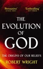 The Evolution Of God - The origins of our beliefs ebook by Robert Wright