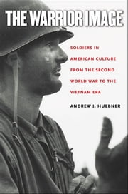 The Warrior Image - Soldiers in American Culture from the Second World War to the Vietnam Era ebook by Andrew J. Huebner