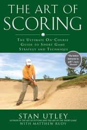 The Art of Scoring - The Ultimate On-Course Guide to Short Game Strategy and Technique ebook by Stan Utley, Matthew Rudy