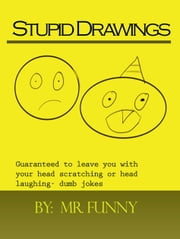 Stupid Drawings: Guaranteed to leave you with your head scratching or head laughing- dumb jokes ebook by Mr Funny