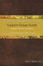 The Understanding Your Suicide Grief Support Group Guide - Meeting Plans for Facilitators ebook by Alan D. Wolfelt, PhD
