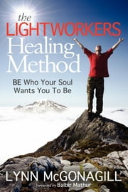The Lightworkers Healing Method: BE Who Your Soul Wants You To Be - BE Who Your Soul Wants You To Be ebook by Lynn McGonagill,Balbir Mathur