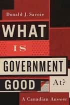 What Is Government Good At? ebook by Donald J. Savoie