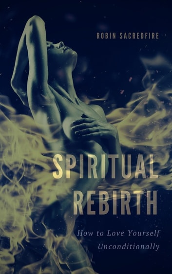 Spiritual Rebirth: How to Love Yourself Unconditionally ebook by Robin Sacredfire