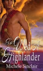 To Wed A Highlander ebook by Michele Sinclair