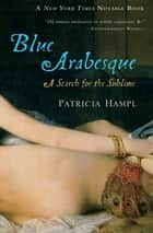 Blue Arabesque - A Search for the Sublime ebook by Patricia Hampl
