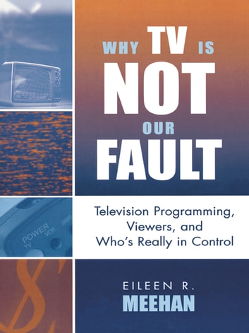 Why TV Is Not Our Fault - Television Programming, Viewers, and Who's Really in Control ebook by Eileen R. Meehan