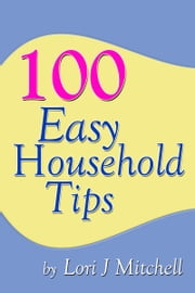 100 Easy Household Tips ebook by Lori J Mitchell