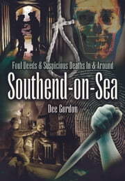 Foul Deeds & Suspicious Deaths in & Around Southend-on-Sea ebook by Dee Gordon