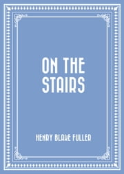 On the Stairs ebook by Henry Blake Fuller