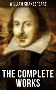 The Complete Works of William Shakespeare - Hamlet, Romeo and Juliet, Macbeth, Othello, The Tempest, King Lear, The Merchant of Venice, A Midsummer Night's Dream, Richard III, Antony and Cleopatra, Julius Caesar, The Comedy of Errors… ebook by William Shakespeare