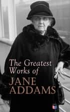 The Greatest Works of Jane Addams - Democracy and Social Ethics, The Spirit of Youth and the City Streets, A New Conscience and An Ancient Evil, Why Women Should Vote, Belated Industry, Twenty Years at Hull-House ebook by Jane Addams