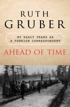 Ahead of Time: My Early Years as a Foreign Correspondent - My Early Years as a Foreign Correspondent ebook by Ruth Gruber