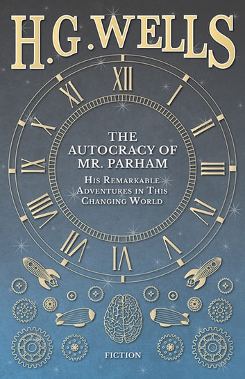 The Autocracy of Mr. Parham - His Remarkable Adventures in This Changing World ebook by H. G. Wells