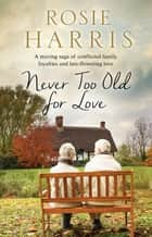Never Too Old for Love - A contemporary family saga eBook by Rosie Harris