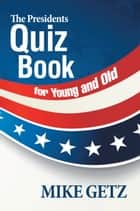 The Presidents Quiz Book for Young and Old ebook by Mike Getz