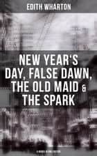 Edith Wharton: New Year's Day, False Dawn, The Old Maid & The Spark (4 Books in One Edition) ebook by Edith Wharton