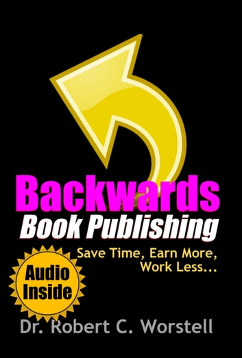 Backwards Book Publishing - Save Time, Earn More, Work Less ebook by Robert C. Worstell
