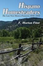 Hispano Homesteaders - The Last New Mexico Pioneers, 1850-1910 ebook by F. Harlan Flint
