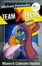 TEAM X-TREME - Mission 6: Codename Nautilus ebook by Michael Peinkofer