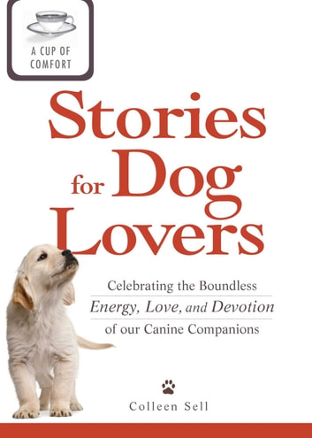 A Cup of Comfort Stories for Dog Lovers - Celebrating the boundless energy, love, and devotion of our canine companions ebook by Colleen Sell
