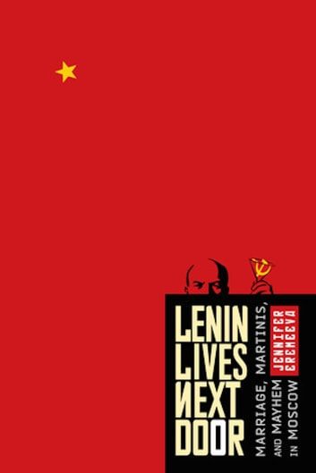 Lenin Lives Next Door: Marriage, Martinis, and Mayhem in Moscow ebook by Jennifer Eremeeva