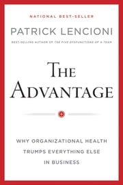 The Advantage - Why Organizational Health Trumps Everything Else In Business ebook by Patrick M. Lencioni