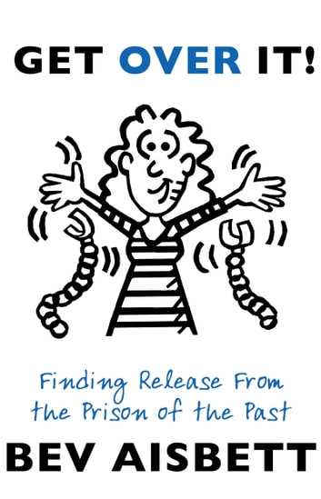 Get Over It - Finding Release From the Prison of the Past ebook by Bev Aisbett