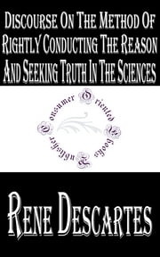 Discourse on the Method of Rightly Conducting the Reason and Seeking Truth in the Sciences - Discourse on the Method of Reasoning ebook by René Descartes