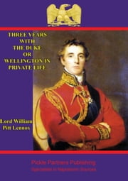 Three years with the Duke, or Wellington in private life. By an Ex-Aid-de-Camp ebook by Lord William Pitt Lennox
