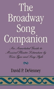 The Broadway Song Companion - An Annotated Guide to Musical Theatre Literature by Voice Type and Song Style ebook by David P. DeVenney