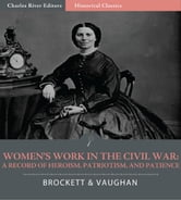 Womens Work in the Civil War: A Record of Heroism, Patriotism, and Patience (Illustrated Edition) ebook by L.P. Brockett & Mary C. Vaughan