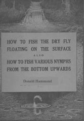 How To Fish The Dry Fly Floating On The Surface also How To Fish Various Nymphs From The Bottom Upwards ebook by Donald Hammond