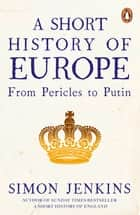 A Short History of Europe - From Pericles to Putin ebook by Simon Jenkins