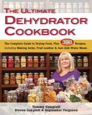 The Ultimate Dehydrator Cookbook - The Complete Guide to Drying Food, Plus 398 Recipes, Including Making Jerky, Fruit Leather & Just-Add-Water Meals ebook by Tammy Gangloff,Steven Gangloff,September Ferguson