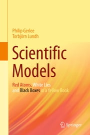 Scientific Models - Red Atoms, White Lies and Black Boxes in a Yellow Book ebook by Philip Gerlee,Torbjörn Lundh
