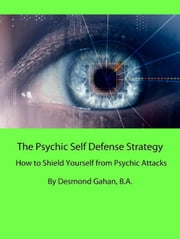 The Psychic Self Defense Strategy: How to Shield Yourself from Psychic Attacks ebook by Desmond Gahan